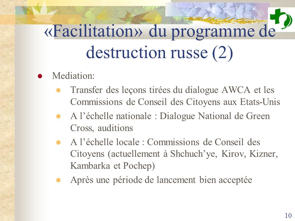 10 «Facilitation» du programme de destruction russe (2) Mediation: Transfer des leçons tirées du dialogue AWCA et les Commissions de Conseil des Citoyens aux Etats-Unis A léchelle nationale : Dialogue National de Green Cross, auditions A léchelle locale : Commissions de Conseil des Citoyens (actuellement à Shchuchye, Kirov, Kizner, Kambarka et Pochep) Après une période de lancement bien acceptée