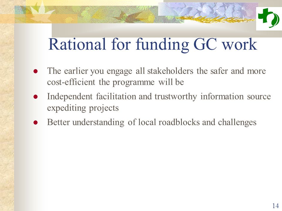 14 Rational for funding GC work The earlier you engage all stakeholders the safer and more cost-efficient the programme will be Independent facilitati