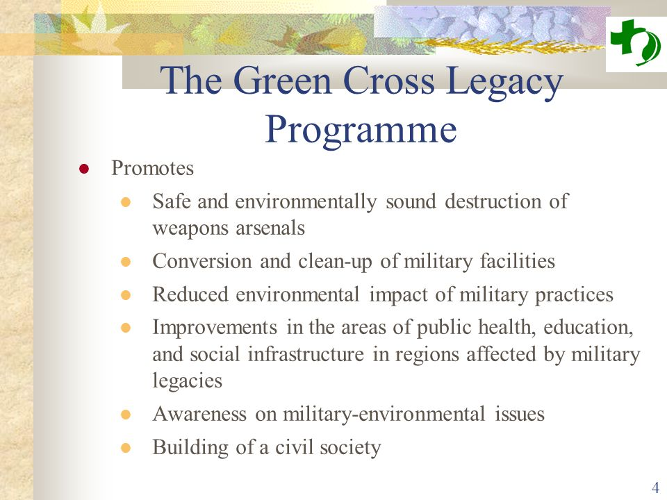 4 The Green Cross Legacy Programme Promotes Safe and environmentally sound destruction of weapons arsenals Conversion and clean-up of military facilities Reduced environmental impact of military practices Improvements in the areas of public health, education, and social infrastructure in regions affected by military legacies Awareness on military-environmental issues Building of a civil society
