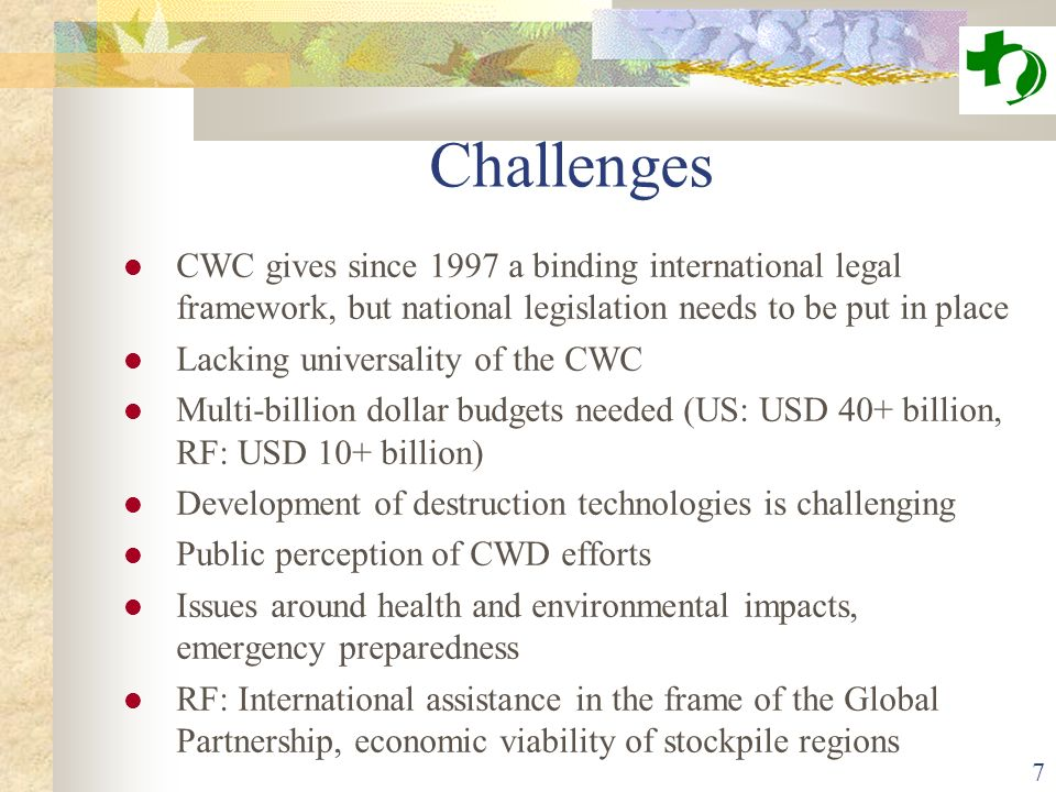 7 Challenges CWC gives since 1997 a binding international legal framework, but national legislation needs to be put in place Lacking universality of the CWC Multi-billion dollar budgets needed (US: USD 40+ billion, RF: USD 10+ billion) Development of destruction technologies is challenging Public perception of CWD efforts Issues around health and environmental impacts, emergency preparedness RF: International assistance in the frame of the Global Partnership, economic viability of stockpile regions
