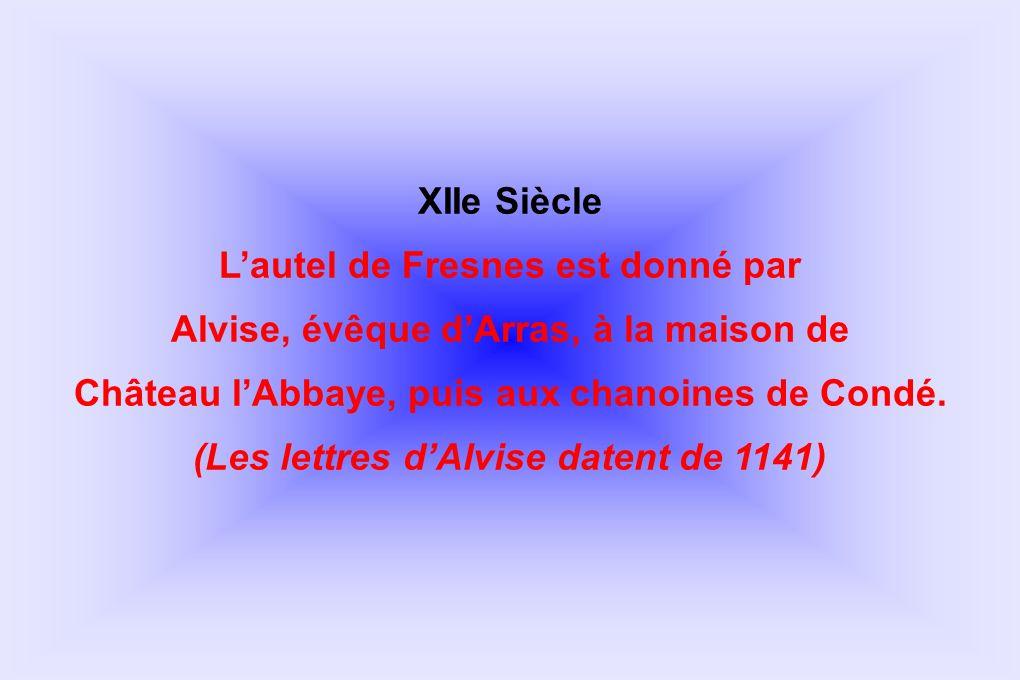 XIIe Siècle Lautel de Fresnes est donné par Alvise, évêque dArras, à la maison de Château lAbbaye, puis aux chanoines de Condé. (Les lettres dAlvise d