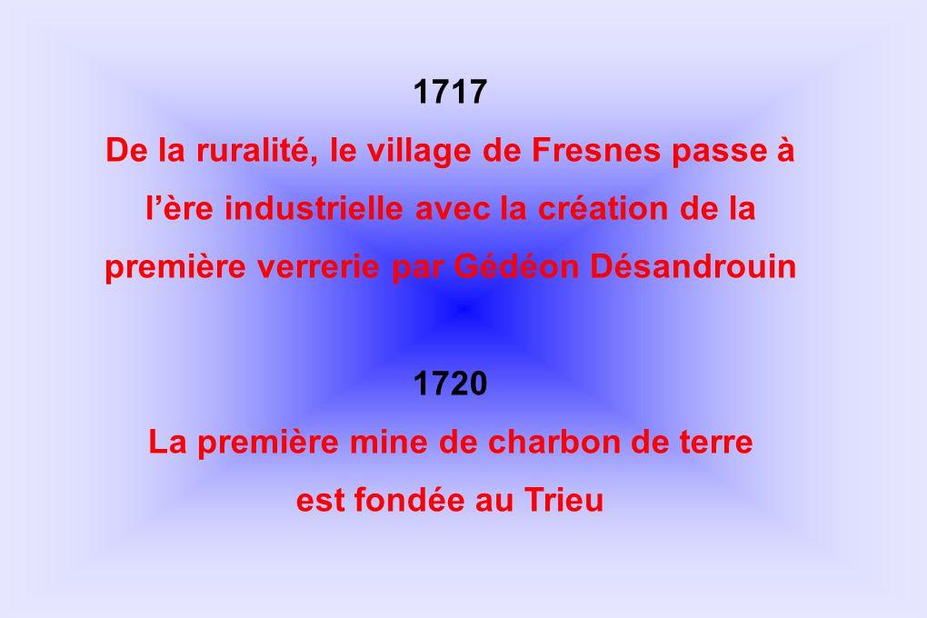 1717 De la ruralité, le village de Fresnes passe à lère industrielle avec la création de la première verrerie par Gédéon Désandrouin 1720 La première
