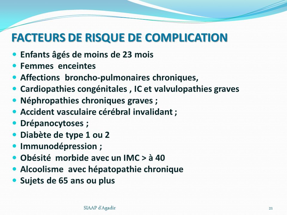 FACTEURS DE RISQUE DE COMPLICATION Enfants âgés de moins de 23 mois Femmes enceintes Affections broncho-pulmonaires chroniques, Cardiopathies congénit
