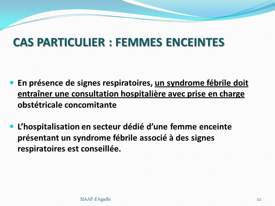CAS PARTICULIER : FEMMES ENCEINTES En présence de signes respiratoires, un syndrome fébrile doit entraîner une consultation hospitalière avec prise en