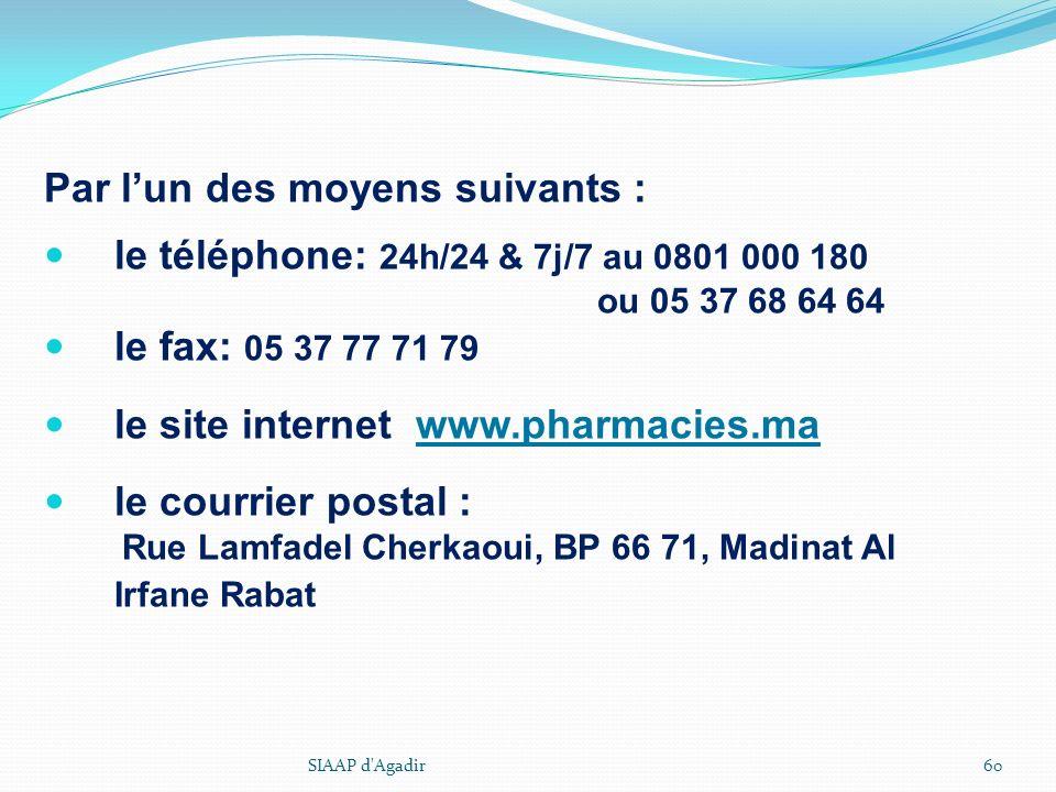 Par lun des moyens suivants : le téléphone: 24h/24 & 7j/7 au 0801 000 180 ou 05 37 68 64 64 le fax: 05 37 77 71 79 le site internet www.pharmacies.ma