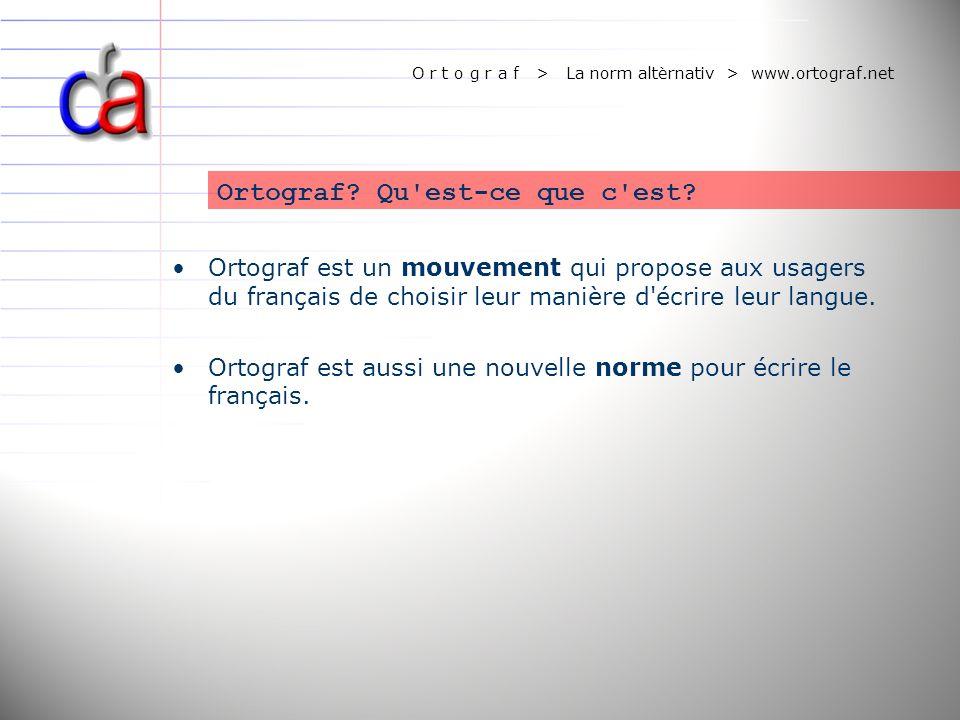 O r t o g r a f > La norm altèrnativ > www.ortograf.net Ortograf est un mouvement qui propose aux usagers du français de choisir leur manière d'écrire
