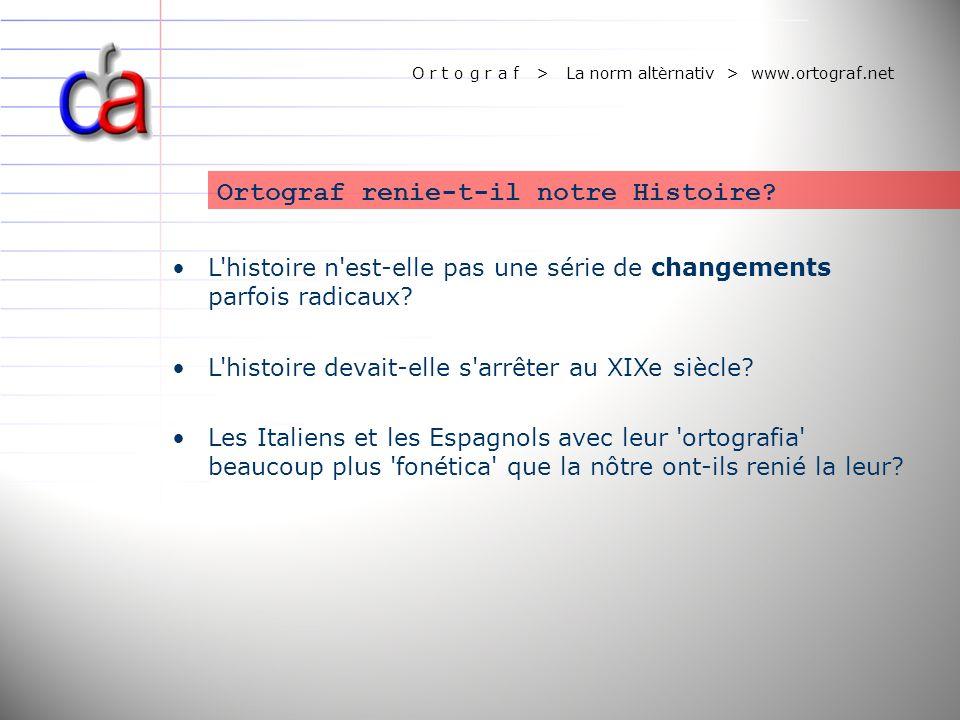 O r t o g r a f > La norm altèrnativ > www.ortograf.net Ortograf renie-t-il notre Histoire? L'histoire n'est-elle pas une série de changements parfois
