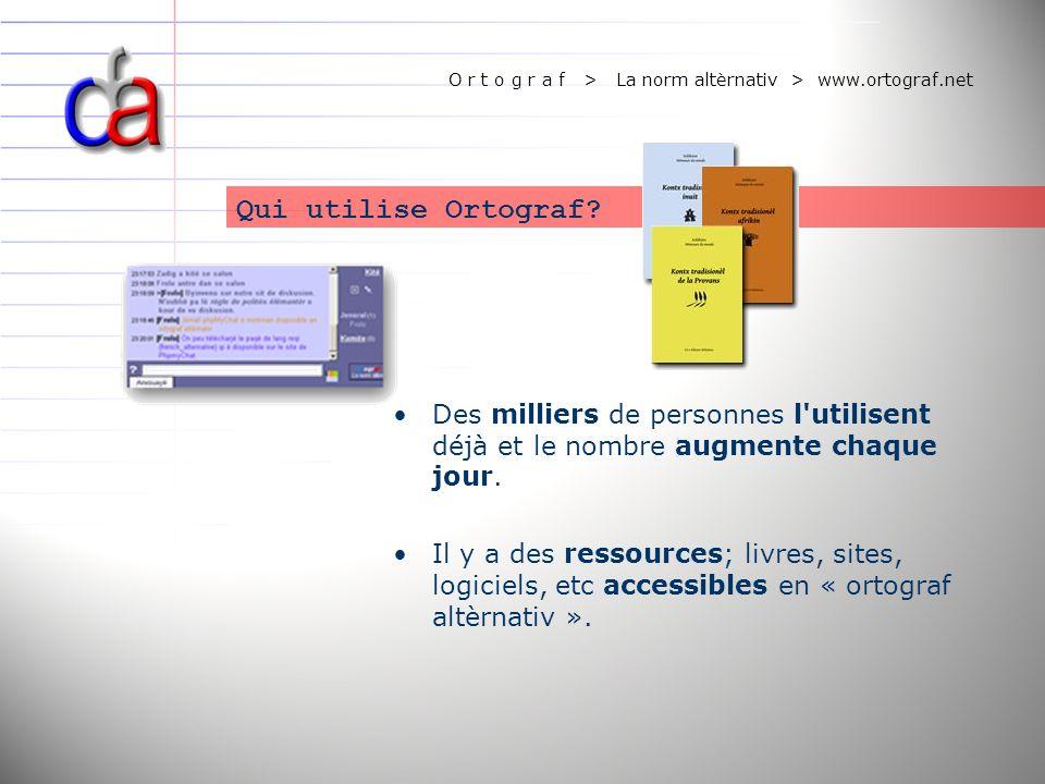 O r t o g r a f > La norm altèrnativ > www.ortograf.net Des milliers de personnes l'utilisent déjà et le nombre augmente chaque jour. Il y a des resso