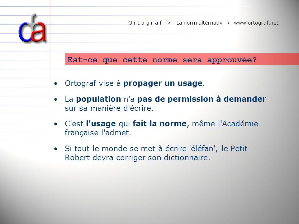 O r t o g r a f > La norm altèrnativ > www.ortograf.net Est-ce que cette norme sera approuvée? Ortograf vise à propager un usage. La population n'a pa