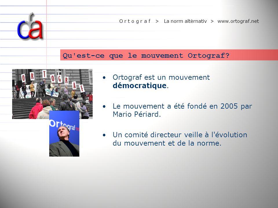 O r t o g r a f > La norm altèrnativ > www.ortograf.net Ortograf est un mouvement démocratique. Le mouvement a été fondé en 2005 par Mario Périard. Un