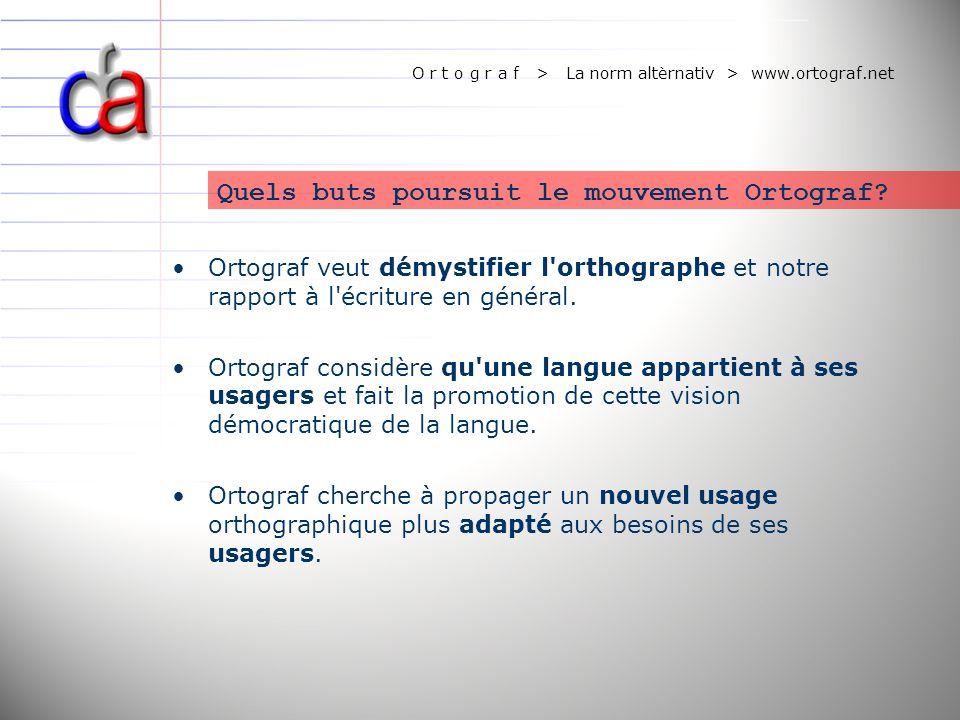 O r t o g r a f > La norm altèrnativ > www.ortograf.net Quels buts poursuit le mouvement Ortograf? Ortograf veut démystifier l'orthographe et notre ra