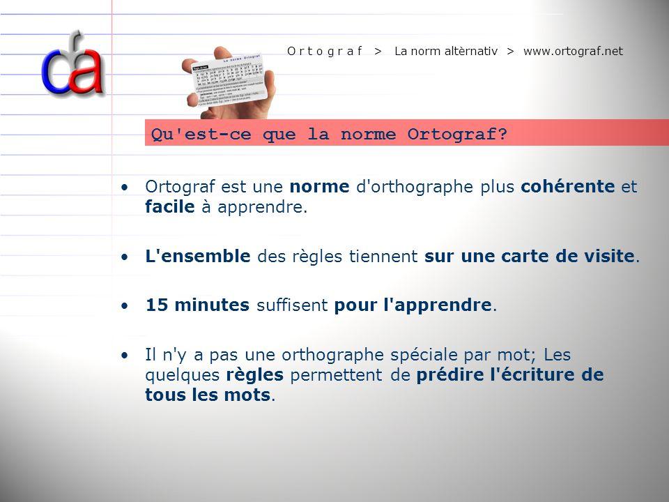 O r t o g r a f > La norm altèrnativ > www.ortograf.net Ortograf est une norme d'orthographe plus cohérente et facile à apprendre. L'ensemble des règl
