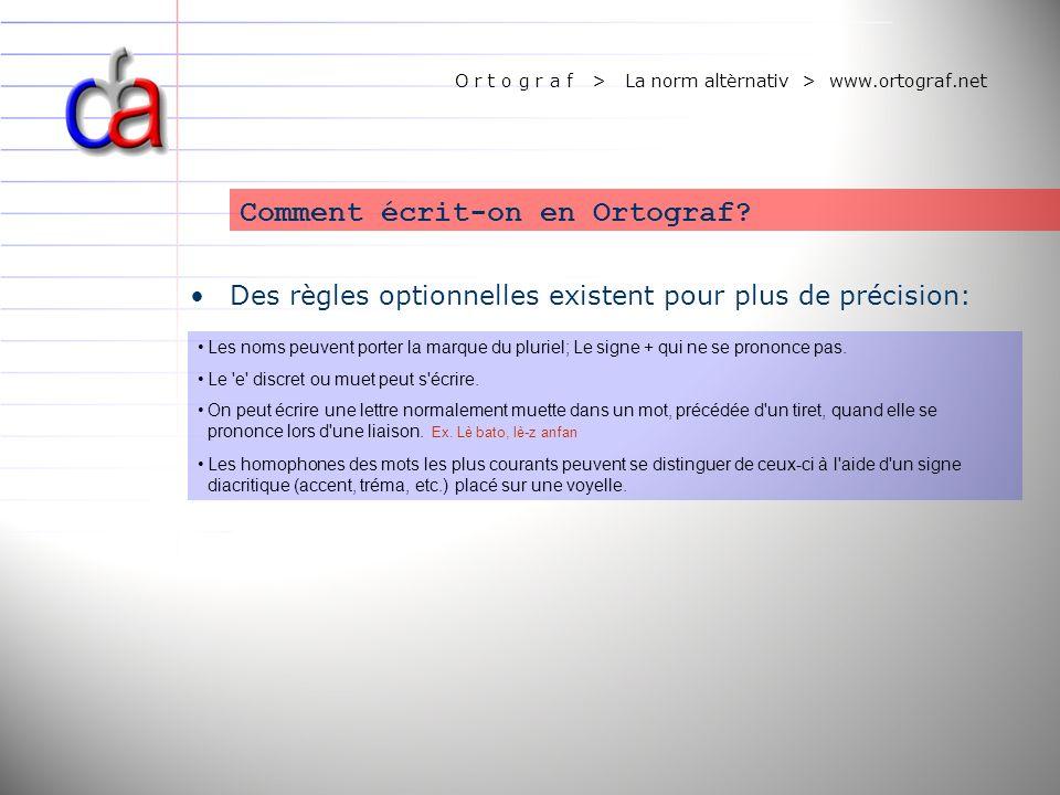 O r t o g r a f > La norm altèrnativ > www.ortograf.net Des règles optionnelles existent pour plus de précision: Comment écrit-on en Ortograf? Les nom