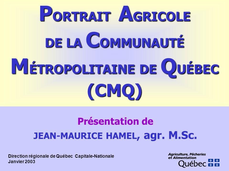 Présentation de JEAN-MAURICE HAMEL, agr. M.Sc. P ORTRAIT A GRICOLE DE LA C OMMUNAUTÉ M ÉTROPOLITAINE DE Q UÉBEC (CMQ) Direction régionale de Québec 
