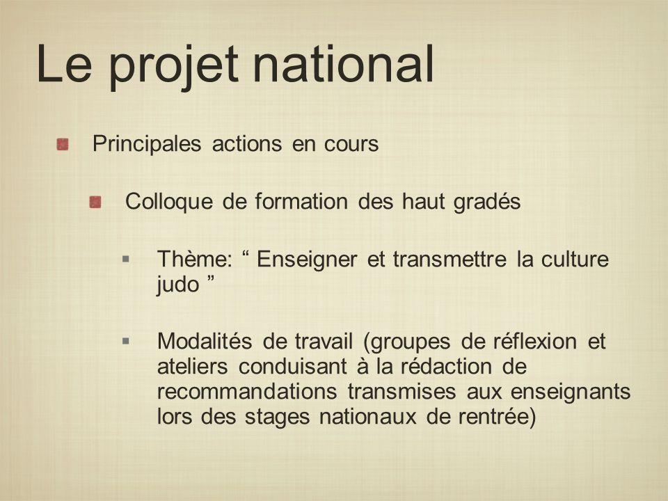 Le projet national Principales actions en cours Colloque de formation des haut gradés Thème: Enseigner et transmettre la culture judo Modalités de tra