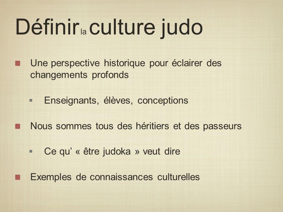 Définir la culture judo Une perspective historique pour éclairer des changements profonds Enseignants, élèves, conceptions Nous sommes tous des hériti