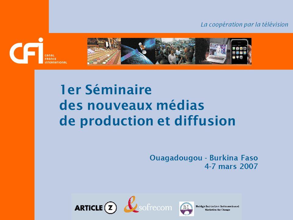 1er Séminaire des nouveaux médias de production et diffusion Ouagadougou - Burkina Faso 4-7 mars 2007 La coopération par la télévision
