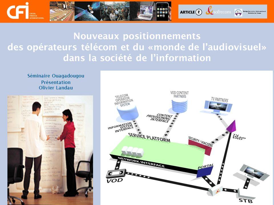 Nouveaux positionnements des opérateurs télécom et du «monde de laudiovisuel» dans la société de linformation Séminaire Ouagadougou Présentation Olivi