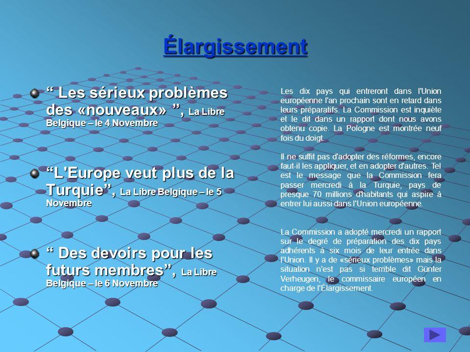 Élargissement Les sérieux problèmes des «nouveaux», La Libre Belgique – le 4 Novembre Les sérieux problèmes des «nouveaux», La Libre Belgique – le 4 Novembre L Europe veut plus de la Turquie, La Libre Belgique – le 5 Novembre Des devoirs pour les futurs membres, La Libre Belgique – le 6 Novembre Des devoirs pour les futurs membres, La Libre Belgique – le 6 Novembre Les dix pays qui entreront dans l Union européenne l an prochain sont en retard dans leurs préparatifs.