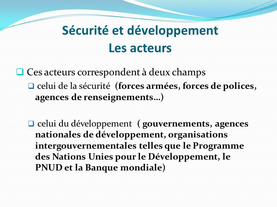 Sécurité et développement Les acteurs Ces acteurs correspondent à deux champs celui de la sécurité (forces armées, forces de polices, agences de rense