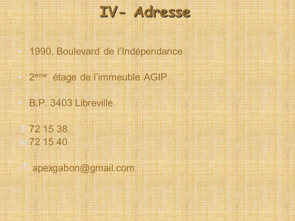 IV- Adresse 1990, Boulevard de lIndépendance 2 ème étage de limmeuble AGIP B.P. 3403 Libreville 72 15 38 72 15 40 apexgabon@gmail.com