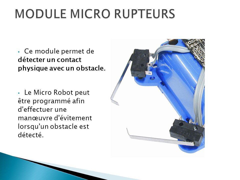 Ce module permet de détecter un contact physique avec un obstacle. Le Micro Robot peut être programmé afin d'effectuer une manœuvre d'évitement lorsqu