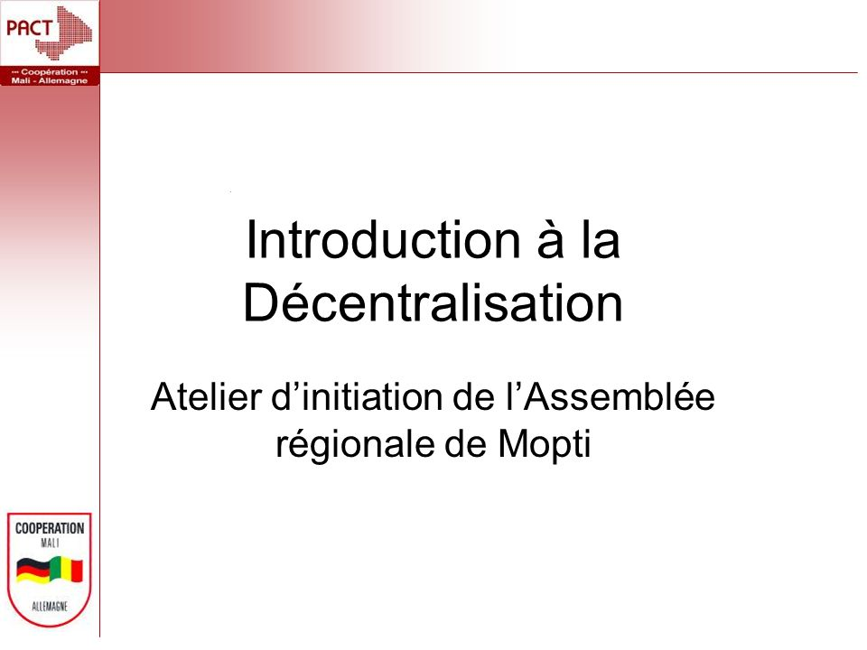 Introduction à la Décentralisation Atelier dinitiation de lAssemblée régionale de Mopti