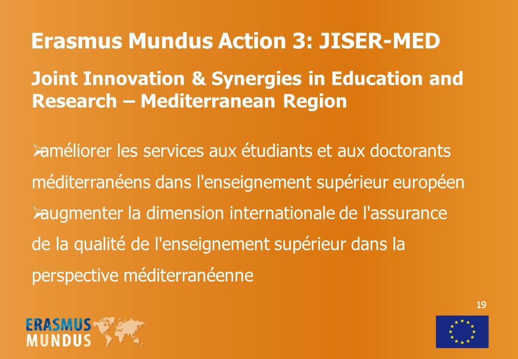 Erasmus Mundus Action 3: JISER-MED Joint Innovation & Synergies in Education and Research – Mediterranean Region améliorer les services aux étudiants et aux doctorants méditerranéens dans l enseignement supérieur européen augmenter la dimension internationale de l assurance de la qualité de l enseignement supérieur dans la perspective méditerranéenne 19