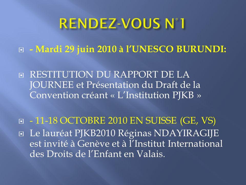 - Mardi 29 juin 2010 à lUNESCO BURUNDI: RESTITUTION DU RAPPORT DE LA JOURNEE et Présentation du Draft de la Convention créant « LInstitution PJKB » - 11-18 OCTOBRE 2010 EN SUISSE (GE, VS) Le lauréat PJKB2010 Réginas NDAYIRAGIJE est invité à Genève et à lInstitut International des Droits de lEnfant en Valais.