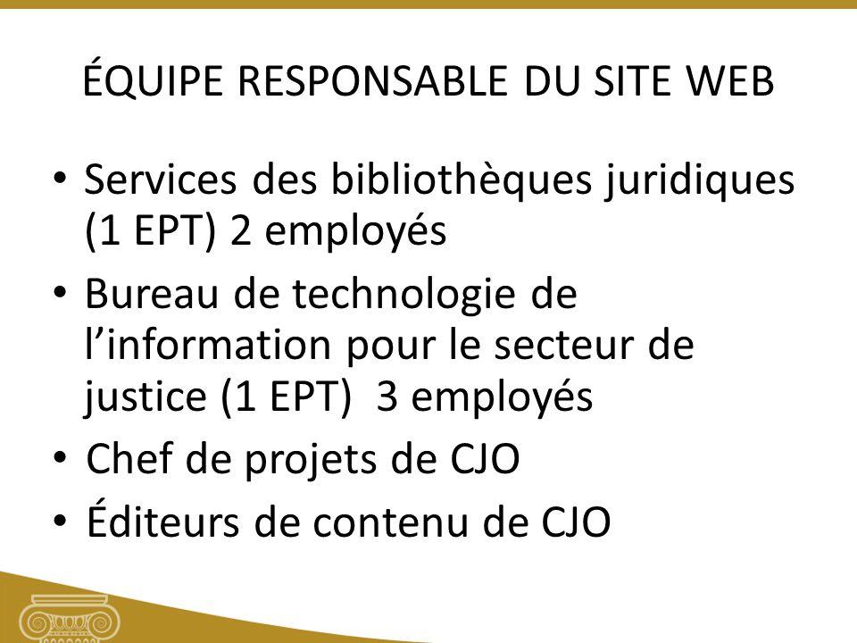 ÉQUIPE RESPONSABLE DU SITE WEB Services des bibliothèques juridiques (1 EPT) 2 employés Bureau de technologie de linformation pour le secteur de justice (1 EPT) 3 employés Chef de projets de CJO Éditeurs de contenu de CJO