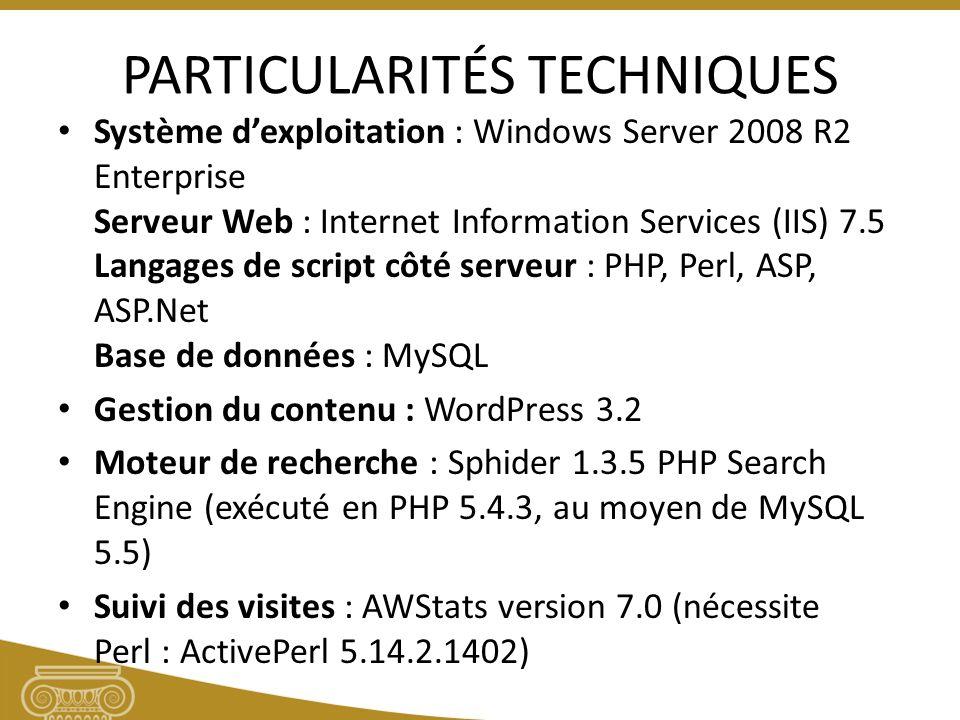 PARTICULARITÉS TECHNIQUES Système dexploitation : Windows Server 2008 R2 Enterprise Serveur Web : Internet Information Services (IIS) 7.5 Langages de script côté serveur : PHP, Perl, ASP, ASP.Net Base de données : MySQL Gestion du contenu : WordPress 3.2 Moteur de recherche : Sphider 1.3.5 PHP Search Engine (exécuté en PHP 5.4.3, au moyen de MySQL 5.5) Suivi des visites : AWStats version 7.0 (nécessite Perl : ActivePerl 5.14.2.1402)