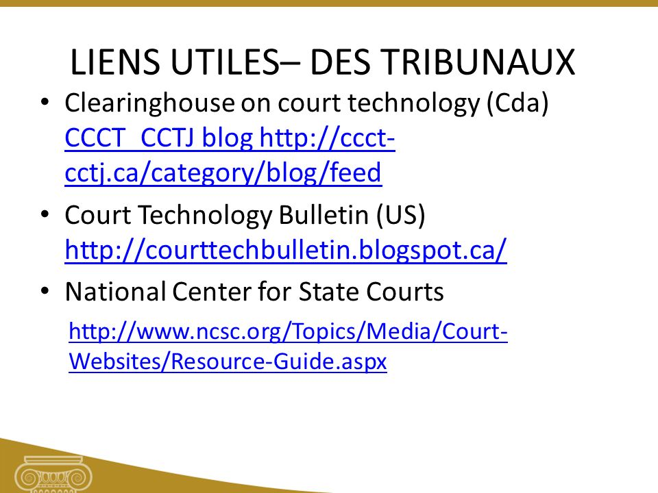 LIENS UTILES– DES TRIBUNAUX Clearinghouse on court technology (Cda) CCCT_CCTJ blog http://ccct- cctj.ca/category/blog/feed CCCT_CCTJ blog http://ccct- cctj.ca/category/blog/feed Court Technology Bulletin (US) http://courttechbulletin.blogspot.ca/ http://courttechbulletin.blogspot.ca/ National Center for State Courts http://www.ncsc.org/Topics/Media/Court- Websites/Resource-Guide.aspx