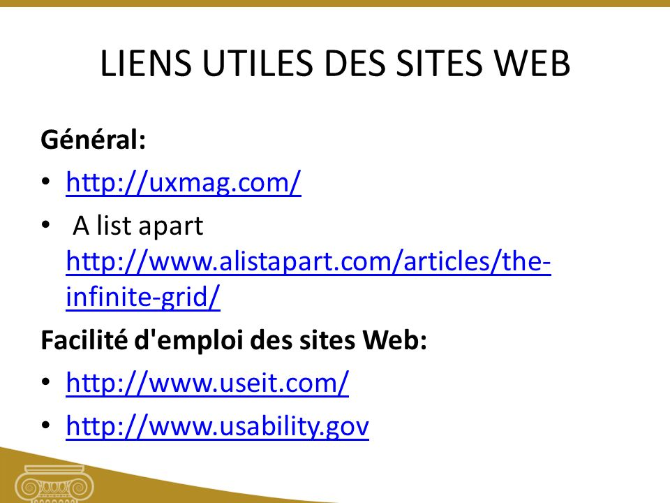 LIENS UTILES DES SITES WEB Général: http://uxmag.com/ A list apart http://www.alistapart.com/articles/the- infinite-grid/ http://www.alistapart.com/articles/the- infinite-grid/ Facilité d emploi des sites Web: http://www.useit.com/ http://www.usability.gov