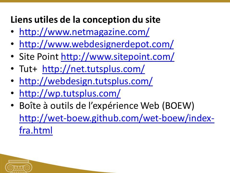 Liens utiles de la conception du site http://www.netmagazine.com/ http://www.webdesignerdepot.com/ Site Point http://www.sitepoint.com/http://www.sitepoint.com/ Tut+ http://net.tutsplus.com/http://net.tutsplus.com/ http://webdesign.tutsplus.com/ http://wp.tutsplus.com/ Boîte à outils de lexpérience Web (BOEW) http://wet-boew.github.com/wet-boew/index- fra.html http://wet-boew.github.com/wet-boew/index- fra.html