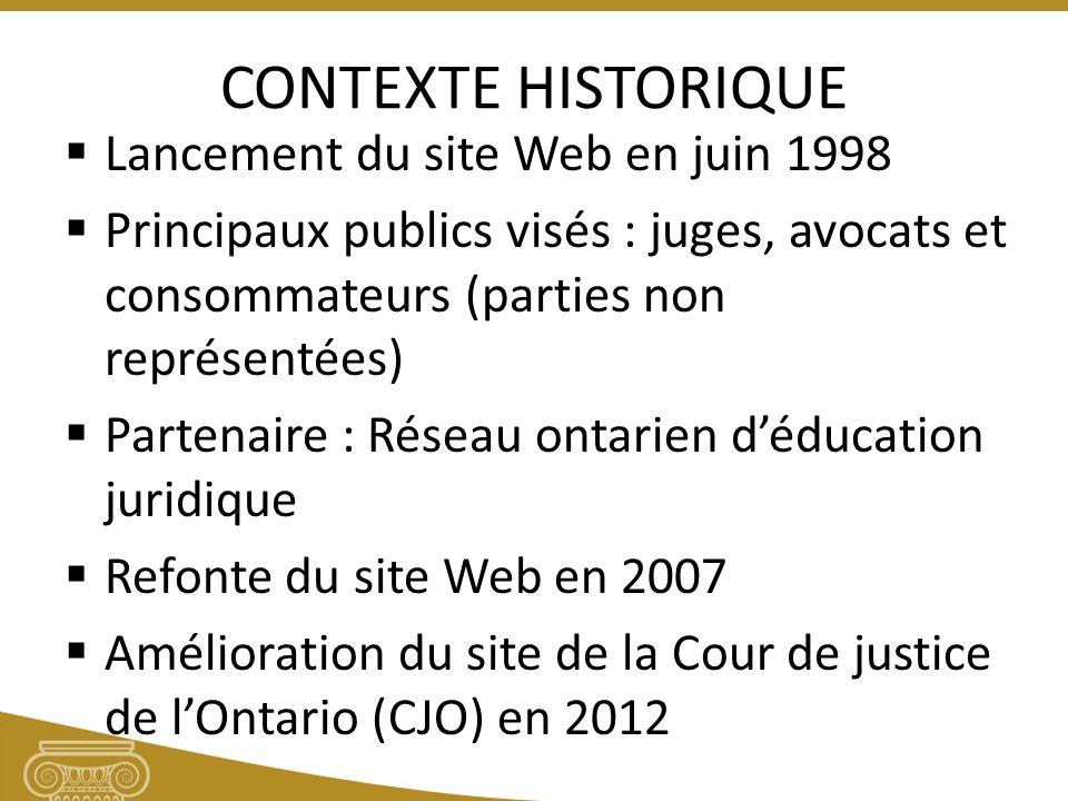 CONTEXTE HISTORIQUE Lancement du site Web en juin 1998 Principaux publics visés : juges, avocats et consommateurs (parties non représentées) Partenaire : Réseau ontarien déducation juridique Refonte du site Web en 2007 Amélioration du site de la Cour de justice de lOntario (CJO) en 2012