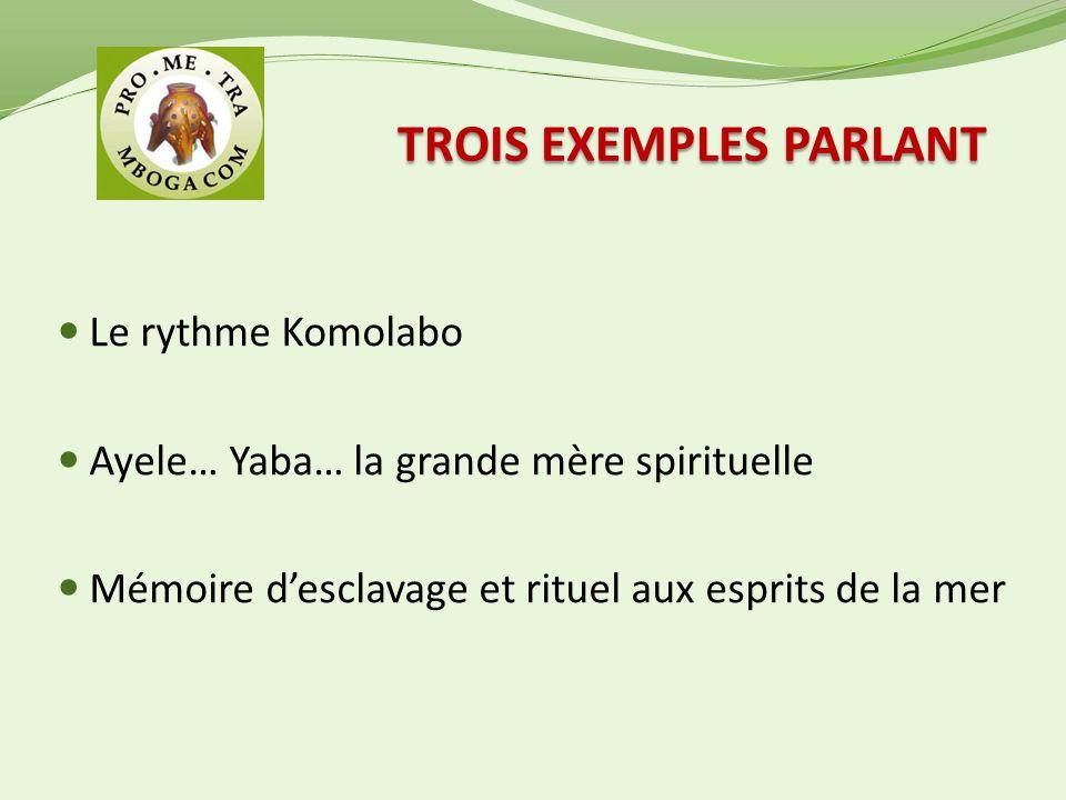 TROIS EXEMPLES PARLANT Le rythme Komolabo Ayele… Yaba… la grande mère spirituelle Mémoire desclavage et rituel aux esprits de la mer