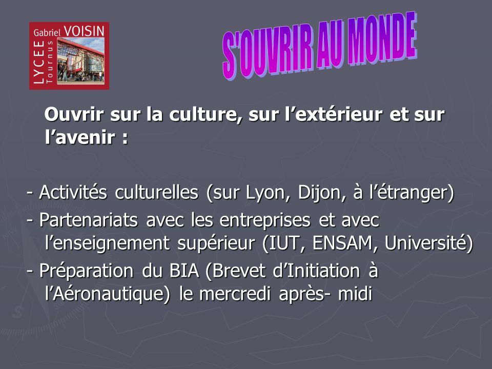 Ouvrir sur la culture, sur lextérieur et sur lavenir : Ouvrir sur la culture, sur lextérieur et sur lavenir : - Activités culturelles (sur Lyon, Dijon, à létranger) - Partenariats avec les entreprises et avec lenseignement supérieur (IUT, ENSAM, Université) - Préparation du BIA (Brevet dInitiation à lAéronautique) le mercredi après- midi