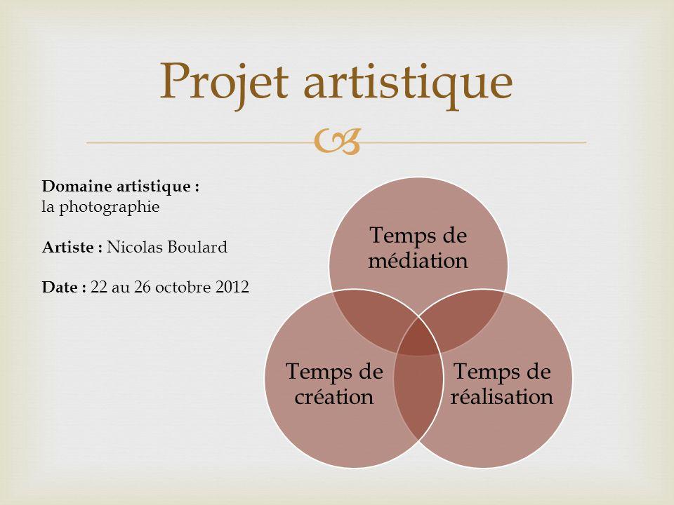 Temps de médiation Temps de réalisation Temps de création Projet artistique Domaine artistique : la photographie Artiste : Nicolas Boulard Date : 22 au 26 octobre 2012