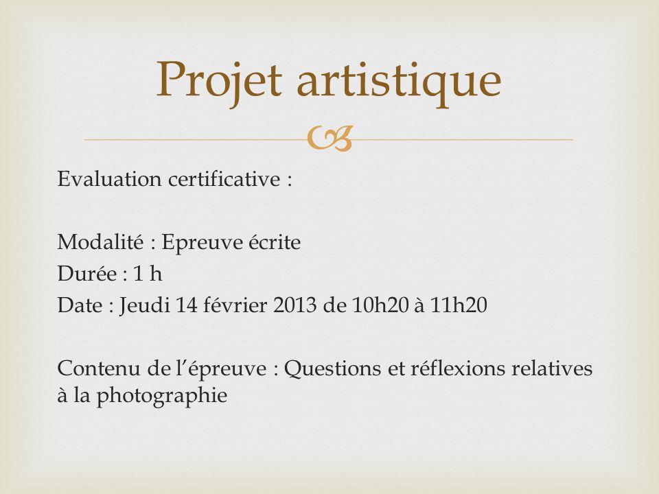 Evaluation certificative : Modalité : Epreuve écrite Durée : 1 h Date : Jeudi 14 février 2013 de 10h20 à 11h20 Contenu de lépreuve : Questions et réflexions relatives à la photographie Projet artistique