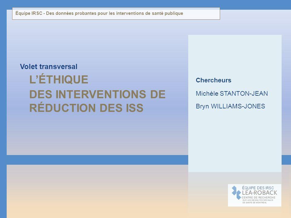 LÉTHIQUE DES INTERVENTIONS DE RÉDUCTION DES ISS Volet transversal ÉQUIPE DES IRSC Chercheurs Michèle STANTON-JEAN Bryn WILLIAMS-JONES