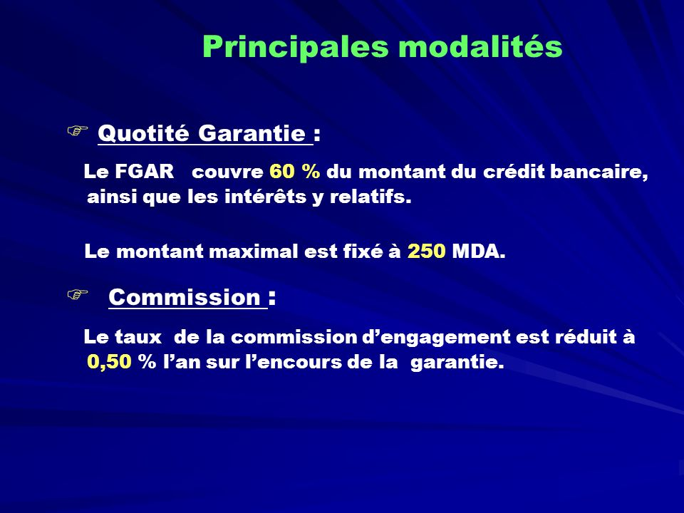 Quotité Garantie : Le FGAR couvre 60 % du montant du crédit bancaire, ainsi que les intérêts y relatifs. Le montant maximal est fixé à 250 MDA. Commis