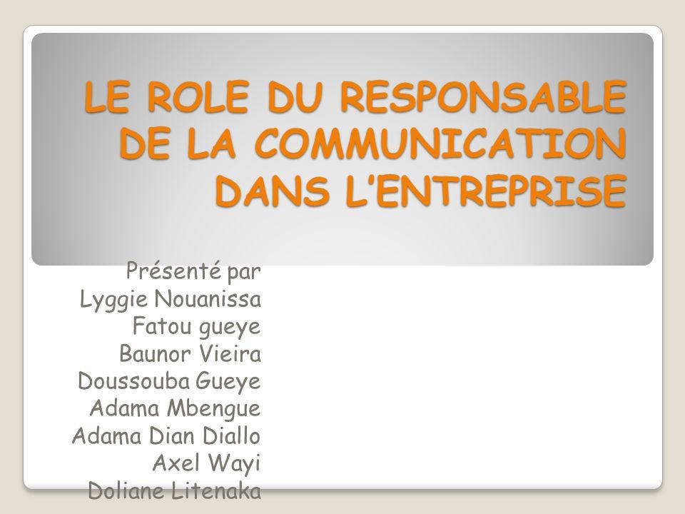 LE ROLE DU RESPONSABLE DE LA COMMUNICATION DANS LENTREPRISE Présenté par Lyggie Nouanissa Fatou gueye Baunor Vieira Doussouba Gueye Adama Mbengue Adam