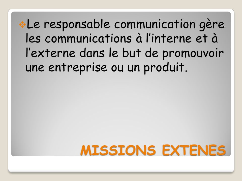 MISSIONS EXTENES MISSIONS EXTENES Le responsable communication gère les communications à linterne et à lexterne dans le but de promouvoir une entrepri