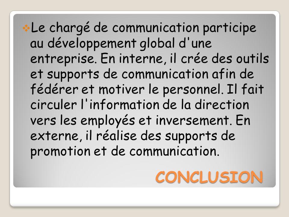 CONCLUSION Le chargé de communication participe au développement global d'une entreprise. En interne, il crée des outils et supports de communication