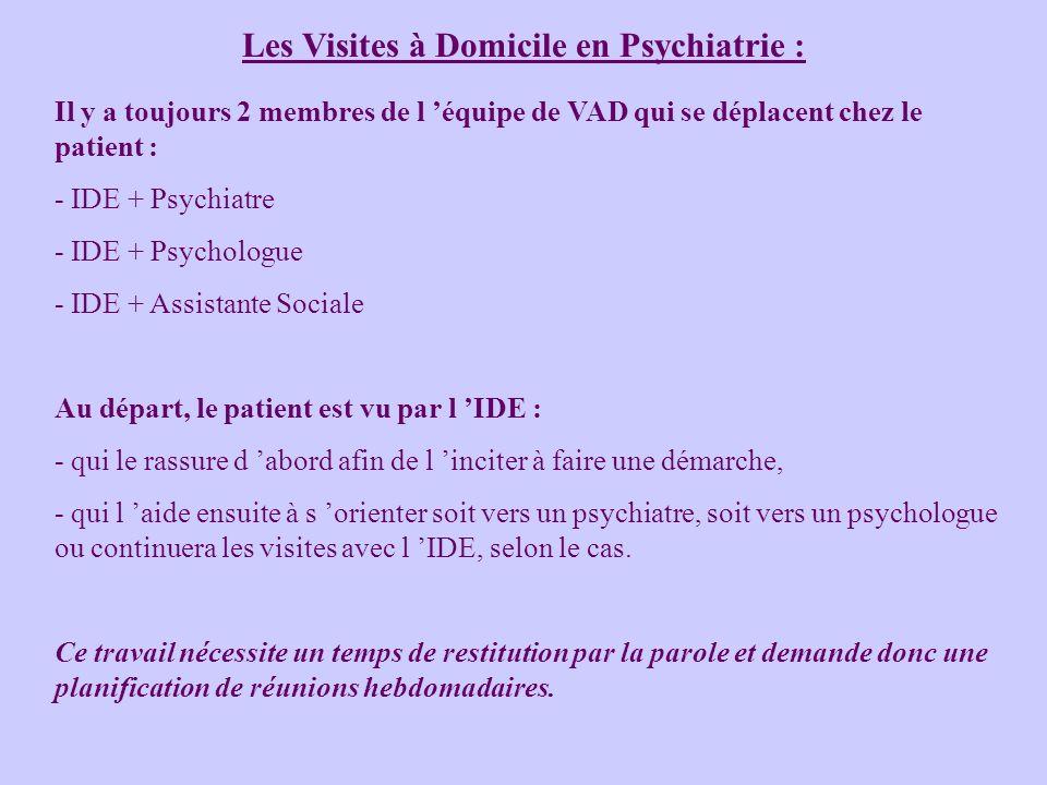 Les Visites à Domicile en Psychiatrie : Il y a toujours 2 membres de l équipe de VAD qui se déplacent chez le patient : - IDE + Psychiatre - IDE + Psychologue - IDE + Assistante Sociale Au départ, le patient est vu par l IDE : - qui le rassure d abord afin de l inciter à faire une démarche, - qui l aide ensuite à s orienter soit vers un psychiatre, soit vers un psychologue ou continuera les visites avec l IDE, selon le cas.