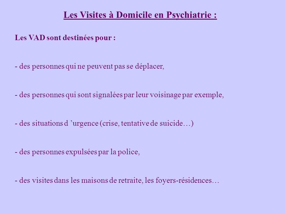 Les Visites à Domicile en Psychiatrie : Les VAD sont destinées pour : - des personnes qui ne peuvent pas se déplacer, - des personnes qui sont signalé