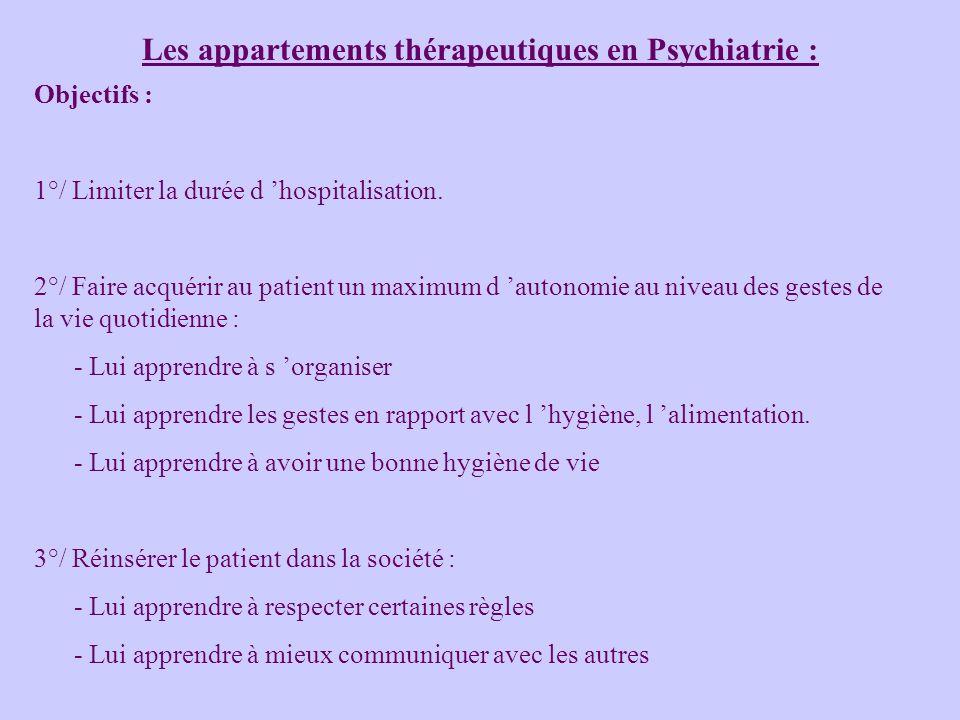 Les appartements thérapeutiques en Psychiatrie : Objectifs : 1°/ Limiter la durée d hospitalisation. 2°/ Faire acquérir au patient un maximum d autono