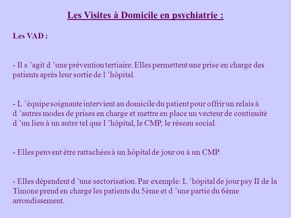 Les Visites à Domicile en psychiatrie : Les VAD : - Il s agit d une prévention tertiaire. Elles permettent une prise en charge des patients après leur