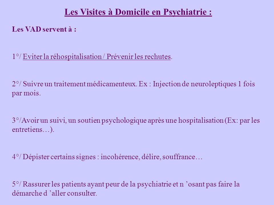 Les Visites à Domicile en Psychiatrie : Les VAD servent à : 1°/ Eviter la réhospitalisation / Prévenir les rechutes. 2°/ Suivre un traitement médicame