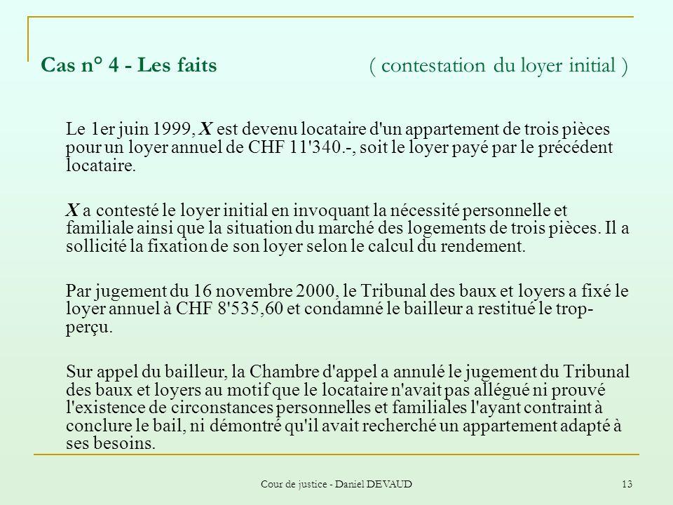 Cour de justice - Daniel DEVAUD 13 Cas n° 4 - Les faits ( contestation du loyer initial ) Le 1er juin 1999, X est devenu locataire d'un appartement de